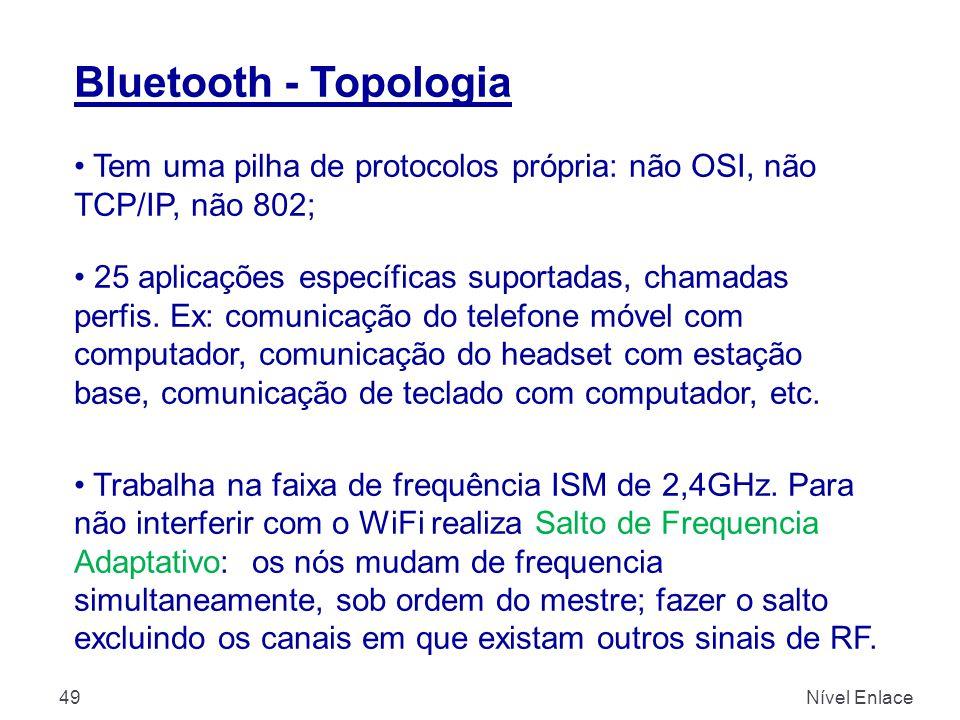 Bluetooth - Topologia Nível Enlace49 Tem uma pilha de protocolos própria: não OSI, não TCP/IP, não 802; 25 aplicações específicas suportadas, chamadas