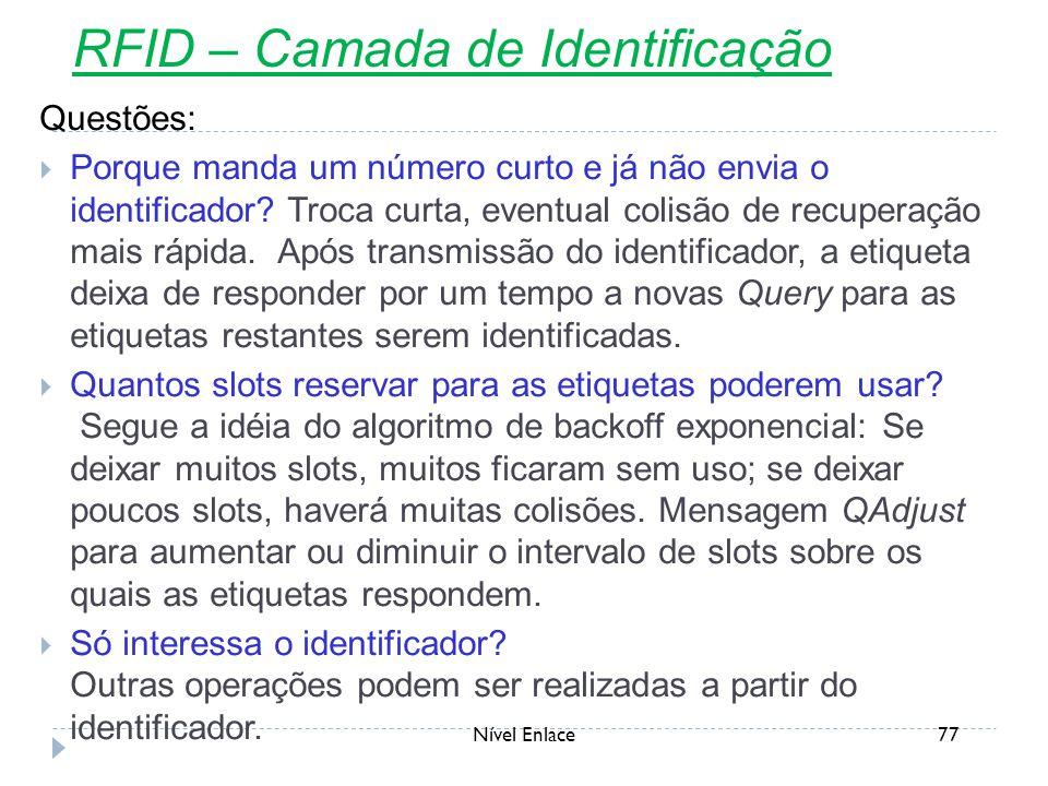 Nível Enlace77 RFID – Camada de Identificação Questões:  Porque manda um número curto e já não envia o identificador? Troca curta, eventual colisão d