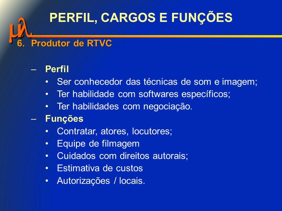  PERFIL, CARGOS E FUNÇÕES 6.Produtor de RTVC –Perfil Ser conhecedor das técnicas de som e imagem; Ter habilidade com softwares específicos; Ter habilidades com negociação.