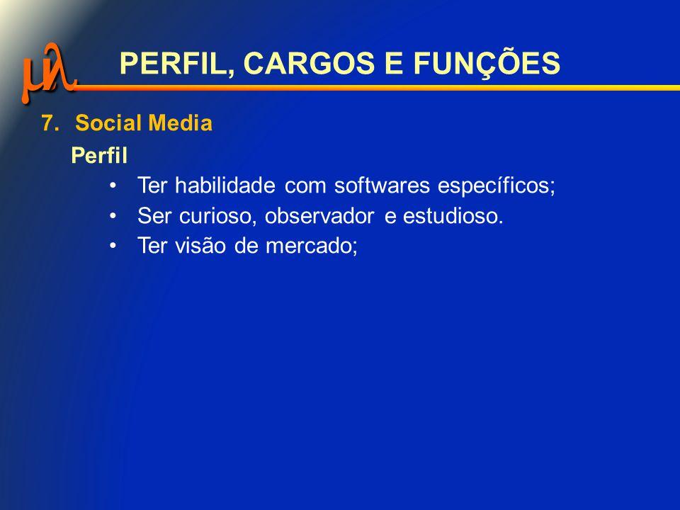  PERFIL, CARGOS E FUNÇÕES 7.Social Media Perfil Ter habilidade com softwares específicos; Ser curioso, observador e estudioso.
