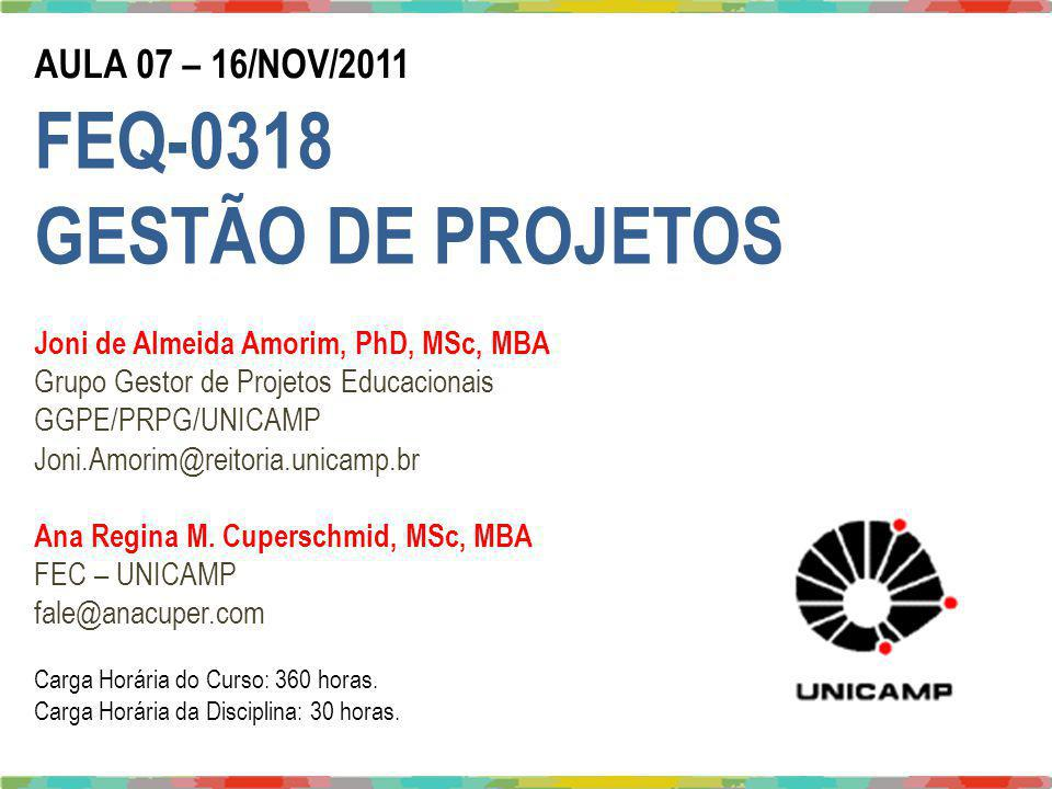 Joni Amorim, PhD - Joni.Amorim@reitoria.unicamp.br / Ana Cuper, MSc – fale@anacuper.com AULA 07 – 16/NOV/2011 FEQ-0318 GESTÃO DE PROJETOS Joni de Almeida Amorim, PhD, MSc, MBA Grupo Gestor de Projetos Educacionais GGPE/PRPG/UNICAMP Joni.Amorim@reitoria.unicamp.br Ana Regina M.