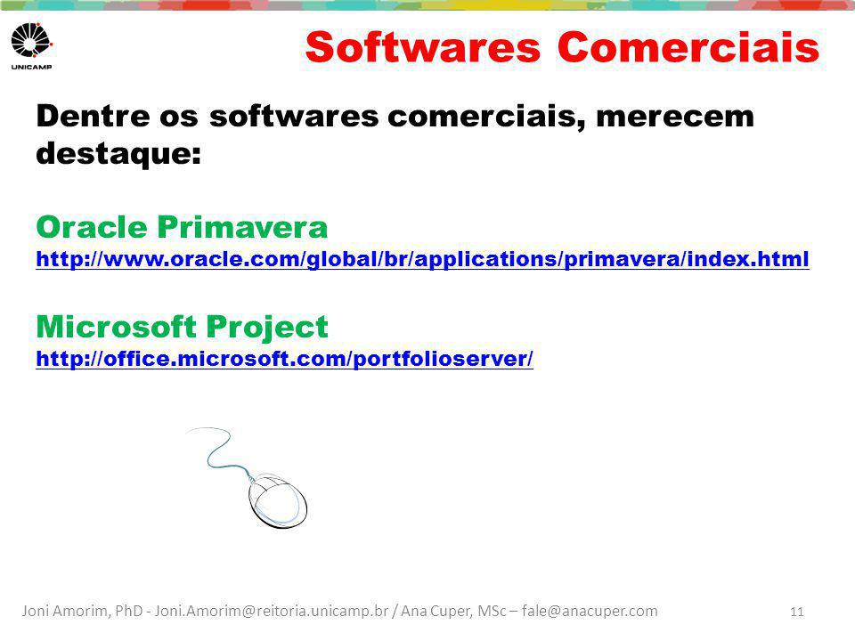 Joni Amorim, PhD - Joni.Amorim@reitoria.unicamp.br / Ana Cuper, MSc – fale@anacuper.com Softwares Comerciais Dentre os softwares comerciais, merecem destaque: Oracle Primavera http://www.oracle.com/global/br/applications/primavera/index.html Microsoft Project http://office.microsoft.com/portfolioserver/ 11