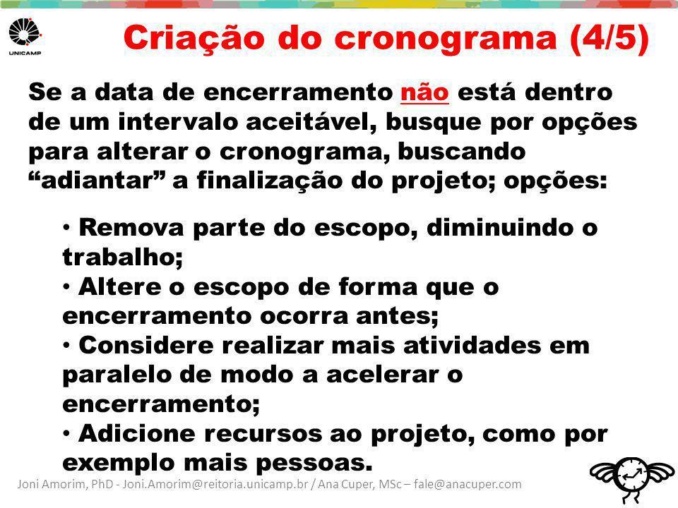 Joni Amorim, PhD - Joni.Amorim@reitoria.unicamp.br / Ana Cuper, MSc – fale@anacuper.com Criação do cronograma (4/5) Se a data de encerramento não está dentro de um intervalo aceitável, busque por opções para alterar o cronograma, buscando adiantar a finalização do projeto; opções: Remova parte do escopo, diminuindo o trabalho; Altere o escopo de forma que o encerramento ocorra antes; Considere realizar mais atividades em paralelo de modo a acelerar o encerramento; Adicione recursos ao projeto, como por exemplo mais pessoas.