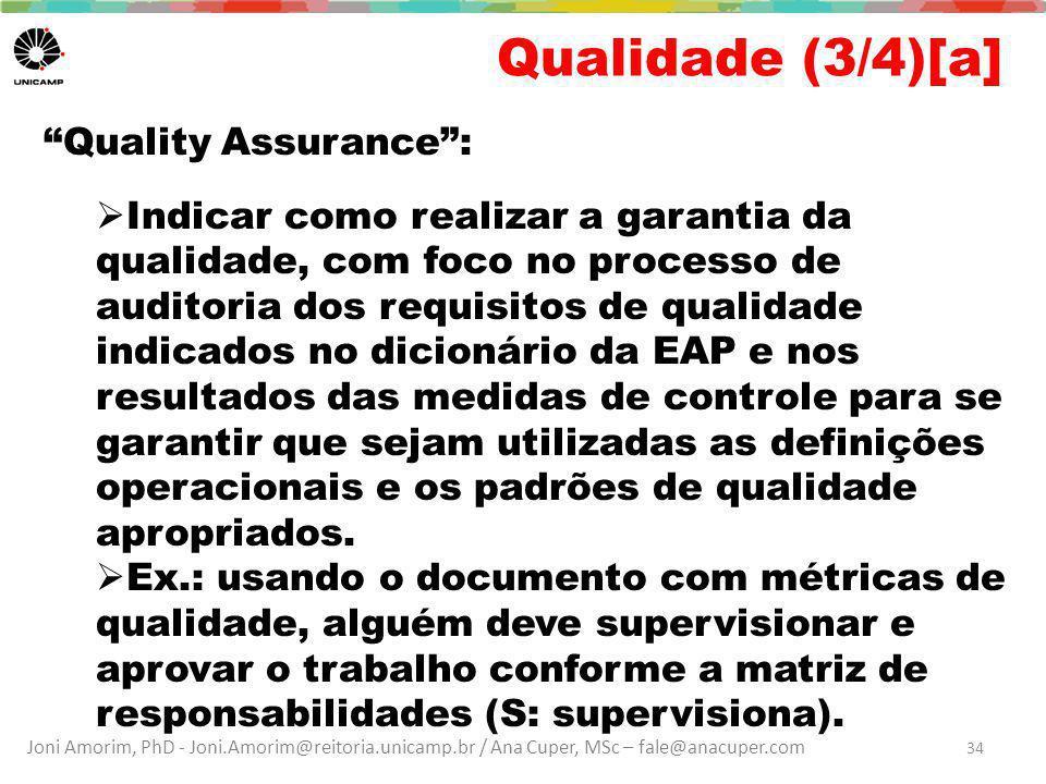 Joni Amorim, PhD - Joni.Amorim@reitoria.unicamp.br / Ana Cuper, MSc – fale@anacuper.com Qualidade (3/4)[a] Quality Assurance :  Indicar como realizar a garantia da qualidade, com foco no processo de auditoria dos requisitos de qualidade indicados no dicionário da EAP e nos resultados das medidas de controle para se garantir que sejam utilizadas as definições operacionais e os padrões de qualidade apropriados.