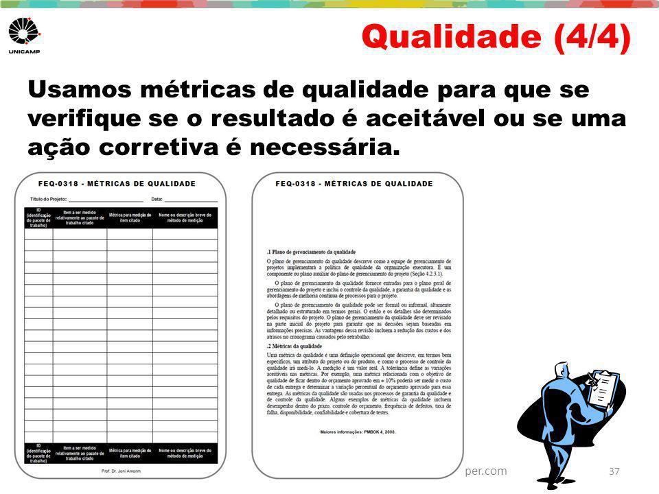 Joni Amorim, PhD - Joni.Amorim@reitoria.unicamp.br / Ana Cuper, MSc – fale@anacuper.com Qualidade (4/4) Usamos métricas de qualidade para que se verifique se o resultado é aceitável ou se uma ação corretiva é necessária.