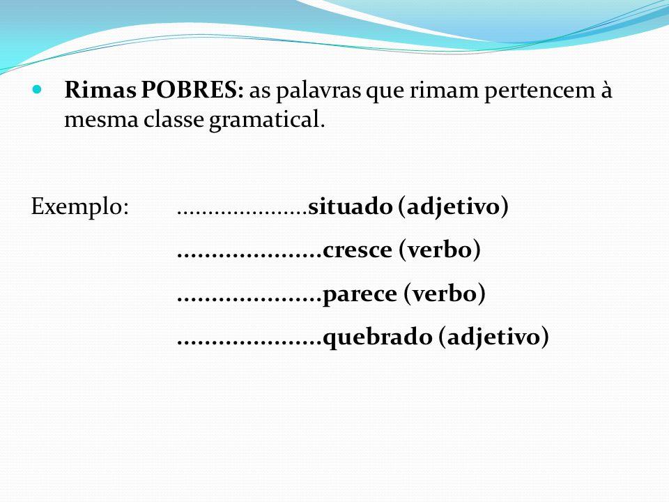 Rimas POBRES: as palavras que rimam pertencem à mesma classe gramatical. Exemplo:.....................situado (adjetivo).....................cresce (v