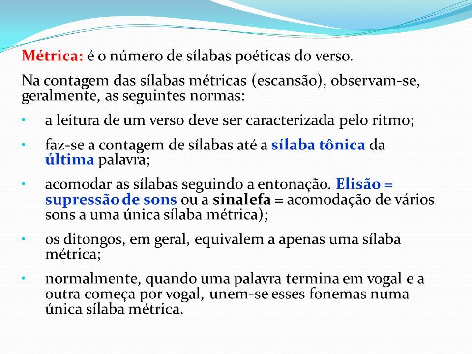 Métrica: é o número de sílabas poéticas do verso. Na contagem das sílabas métricas (escansão), observam-se, geralmente, as seguintes normas: a leitura