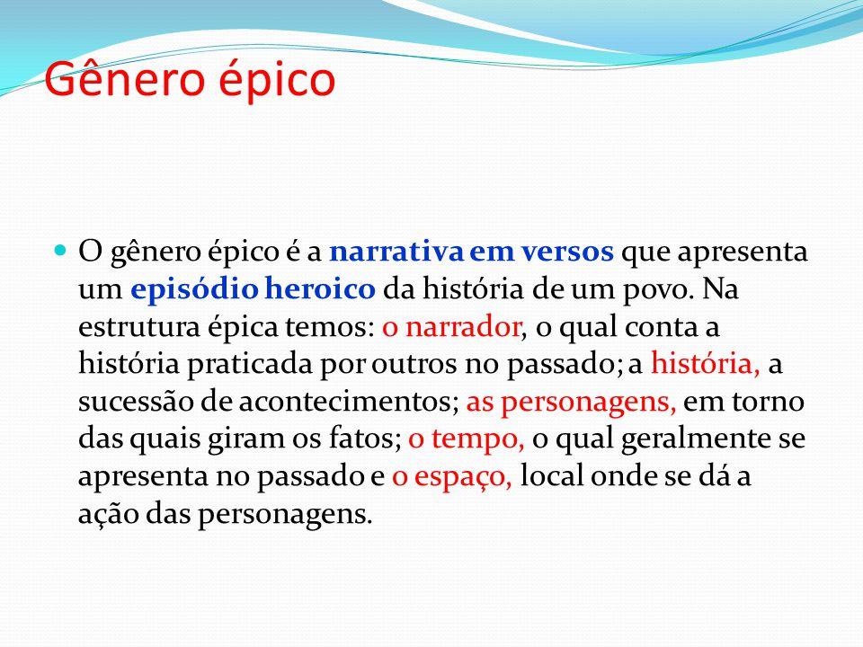 Gênero épico O gênero épico é a narrativa em versos que apresenta um episódio heroico da história de um povo. Na estrutura épica temos: o narrador, o