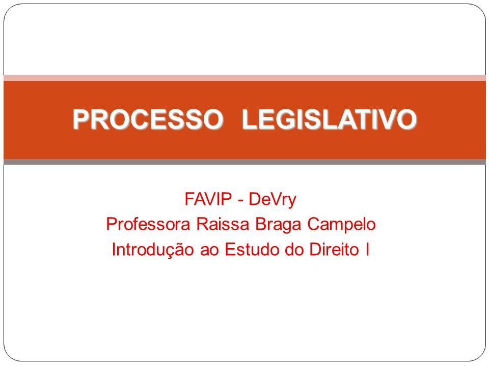 PROCESSO LEGISLATIVO FAVIP - DeVry Professora Raissa Braga Campelo Introdução ao Estudo do Direito I