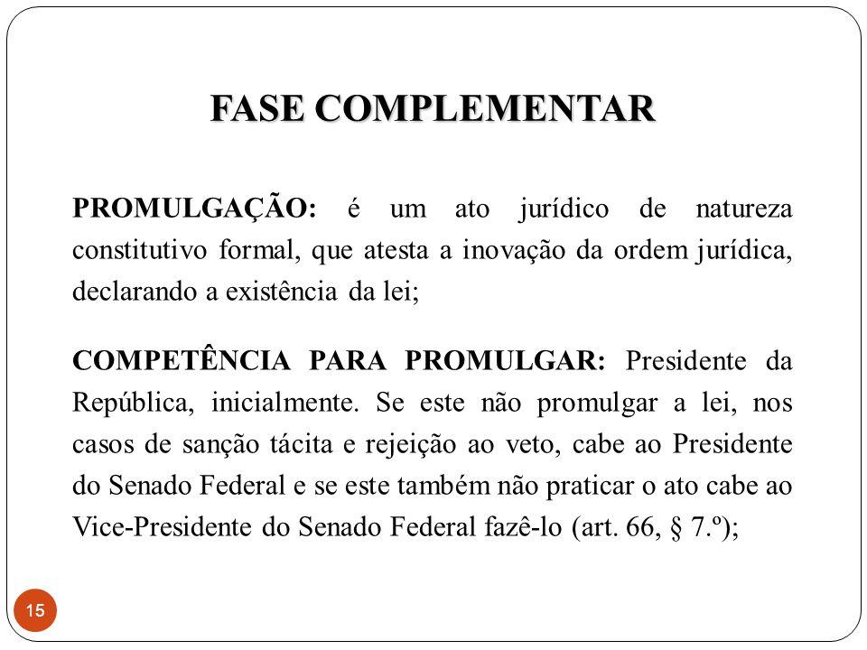 PROMULGAÇÃO: é um ato jurídico de natureza constitutivo formal, que atesta a inovação da ordem jurídica, declarando a existência da lei; COMPETÊNCIA PARA PROMULGAR: Presidente da República, inicialmente.