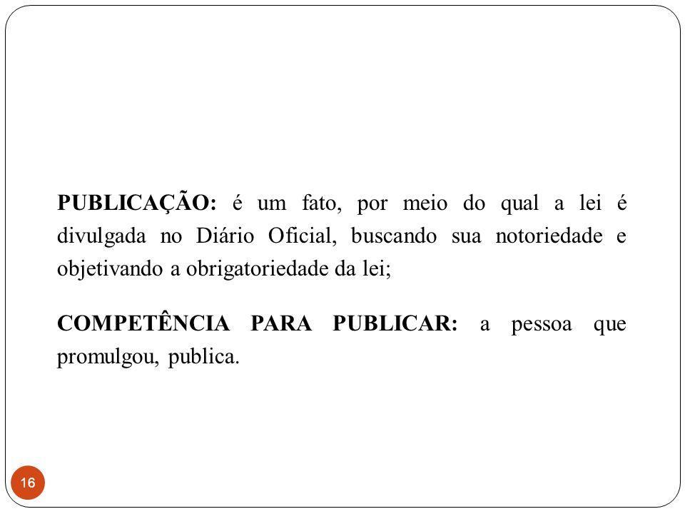 PUBLICAÇÃO: é um fato, por meio do qual a lei é divulgada no Diário Oficial, buscando sua notoriedade e objetivando a obrigatoriedade da lei; COMPETÊNCIA PARA PUBLICAR: a pessoa que promulgou, publica.