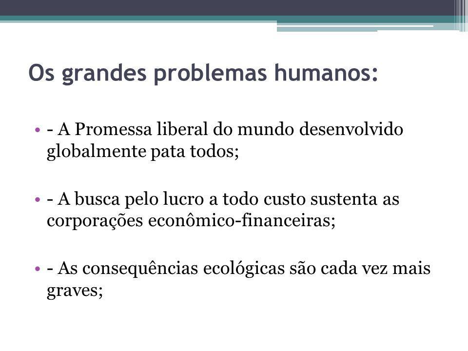 Os grandes problemas humanos: - A Promessa liberal do mundo desenvolvido globalmente pata todos; - A busca pelo lucro a todo custo sustenta as corpora