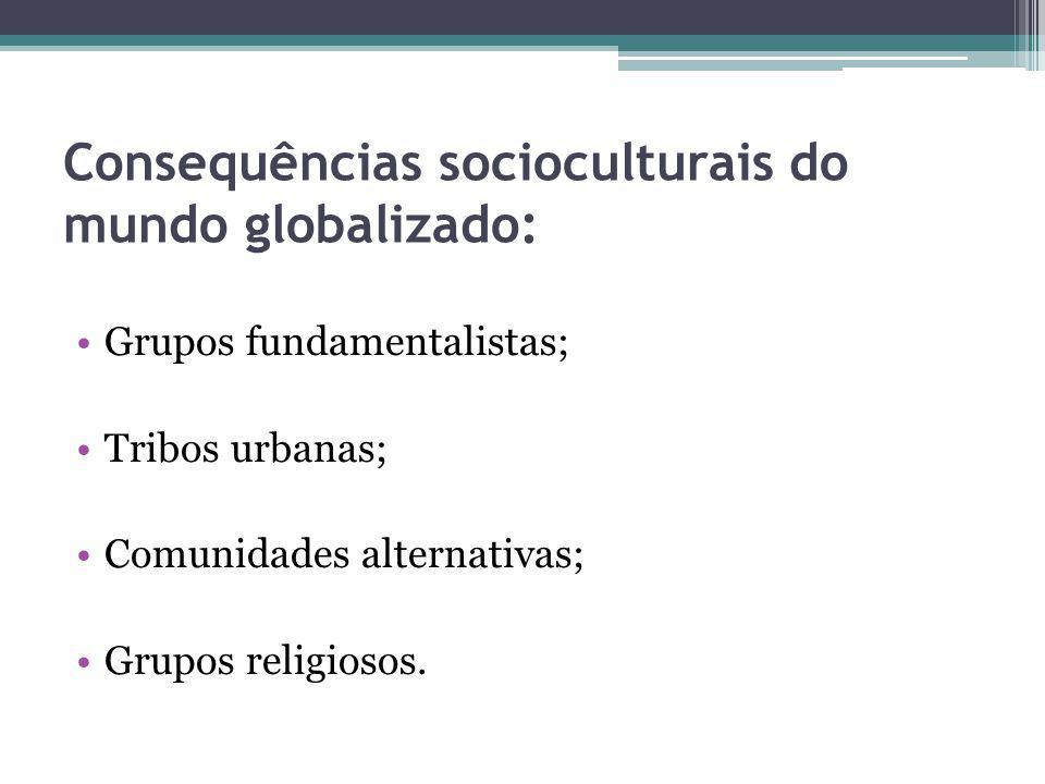 Consequências socioculturais do mundo globalizado: Grupos fundamentalistas; Tribos urbanas; Comunidades alternativas; Grupos religiosos.