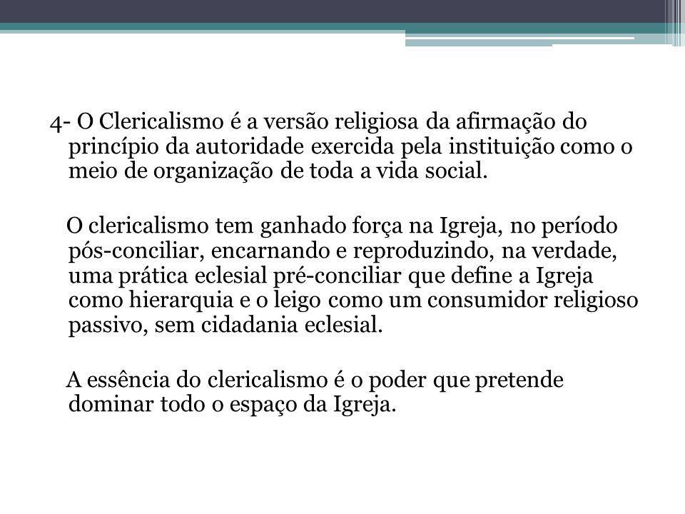 4- O Clericalismo é a versão religiosa da afirmação do princípio da autoridade exercida pela instituição como o meio de organização de toda a vida soc