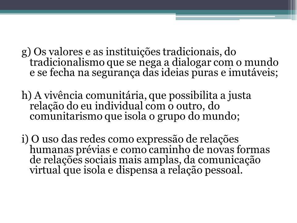 g) Os valores e as instituições tradicionais, do tradicionalismo que se nega a dialogar com o mundo e se fecha na segurança das ideias puras e imutáve