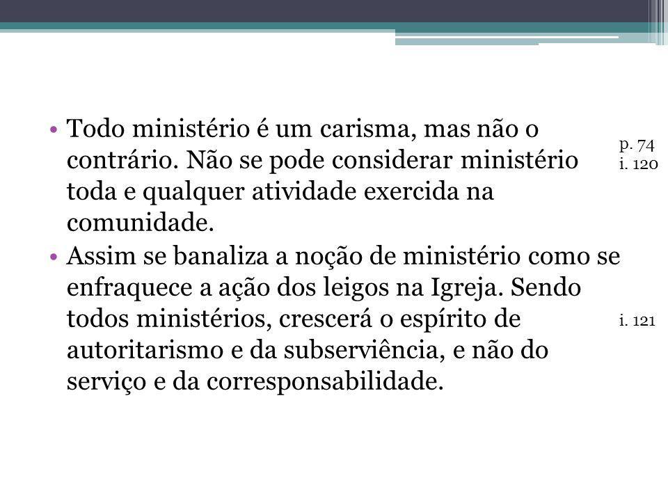 Todo ministério é um carisma, mas não o contrário. Não se pode considerar ministério toda e qualquer atividade exercida na comunidade. Assim se banali