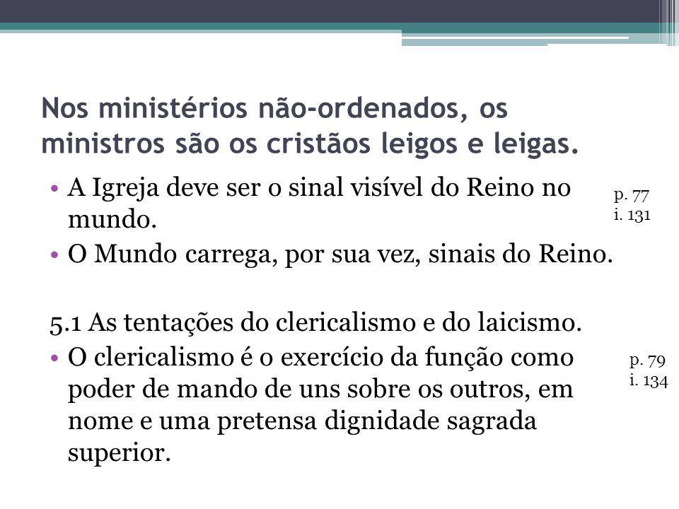 Nos ministérios não-ordenados, os ministros são os cristãos leigos e leigas. A Igreja deve ser o sinal visível do Reino no mundo. O Mundo carrega, por