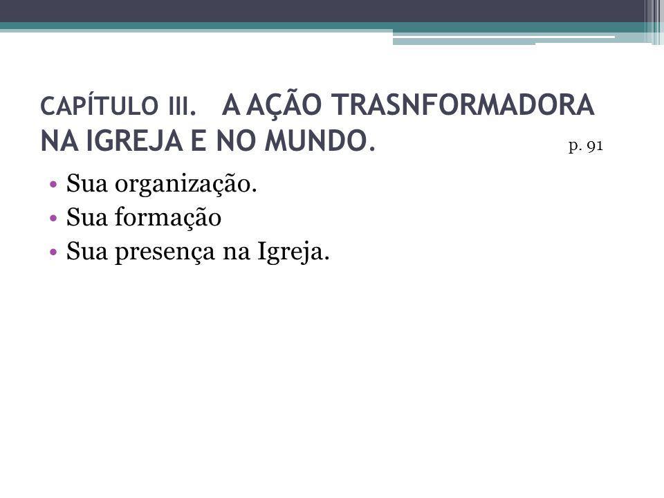CAPÍTULO III. A AÇÃO TRASNFORMADORA NA IGREJA E NO MUNDO. Sua organização. Sua formação Sua presença na Igreja. p. 91