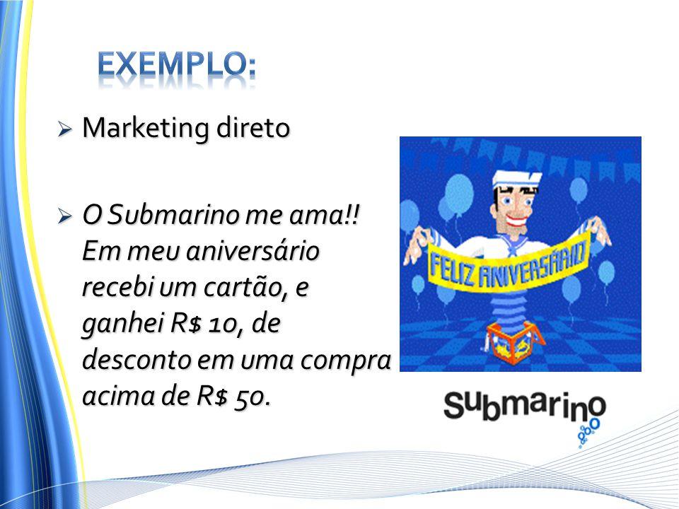  Marketing direto  O Submarino me ama!! Em meu aniversário recebi um cartão, e ganhei R$ 10, de desconto em uma compra acima de R$ 50.