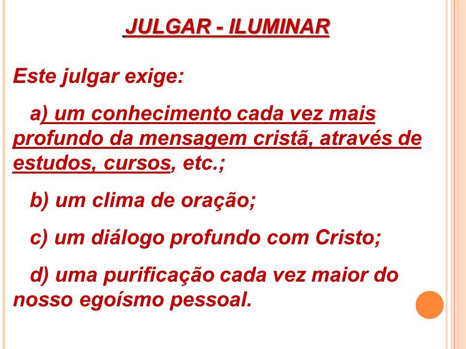 JULGAR - ILUMINAR JULGAR - ILUMINAR Este julgar exige: a) um conhecimento cada vez mais profundo da mensagem cristã, através de estudos, cursos, etc.;