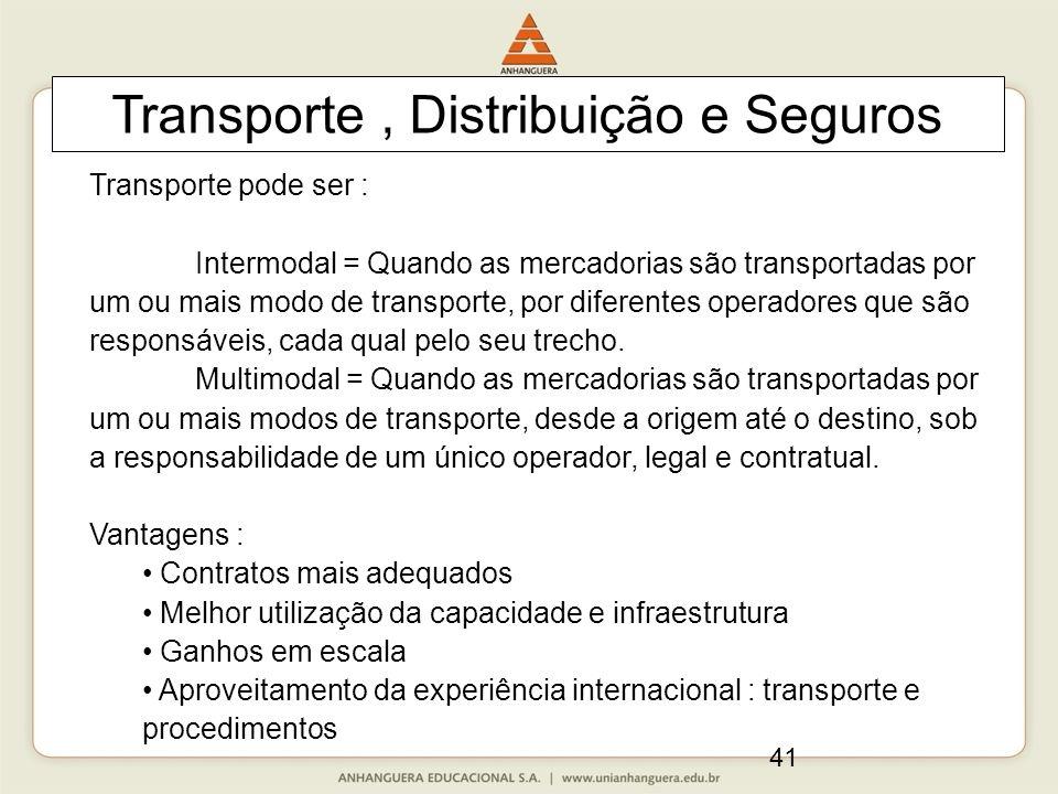 41 Transporte, Distribuição e Seguros Transporte pode ser : Intermodal = Quando as mercadorias são transportadas por um ou mais modo de transporte, por diferentes operadores que são responsáveis, cada qual pelo seu trecho.