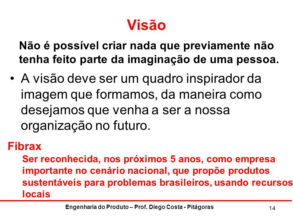 Visão A visão deve ser um quadro inspirador da imagem que formamos, da maneira como desejamos que venha a ser a nossa organização no futuro. 14 Engenh