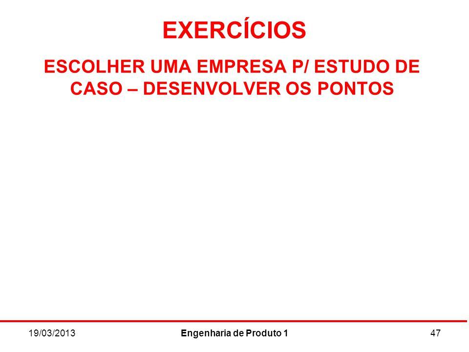EXERCÍCIOS 19/03/2013Engenharia de Produto 147 ESCOLHER UMA EMPRESA P/ ESTUDO DE CASO – DESENVOLVER OS PONTOS