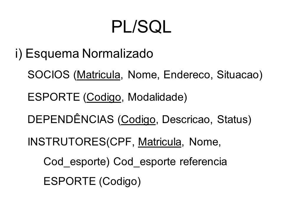 PL/SQL i) Esquema Normalizado SOCIOS (Matricula, Nome, Endereco, Situacao) ESPORTE (Codigo, Modalidade) DEPENDÊNCIAS (Codigo, Descricao, Status) INSTR
