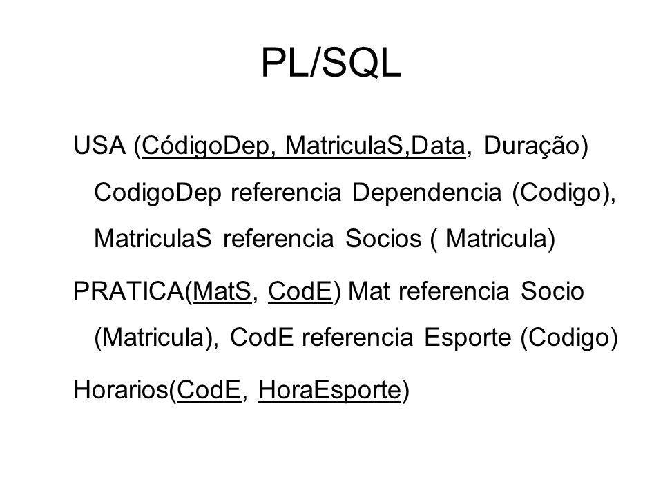 PL/SQL USA (CódigoDep, MatriculaS,Data, Duração) CodigoDep referencia Dependencia (Codigo), MatriculaS referencia Socios ( Matricula) PRATICA(MatS, Co