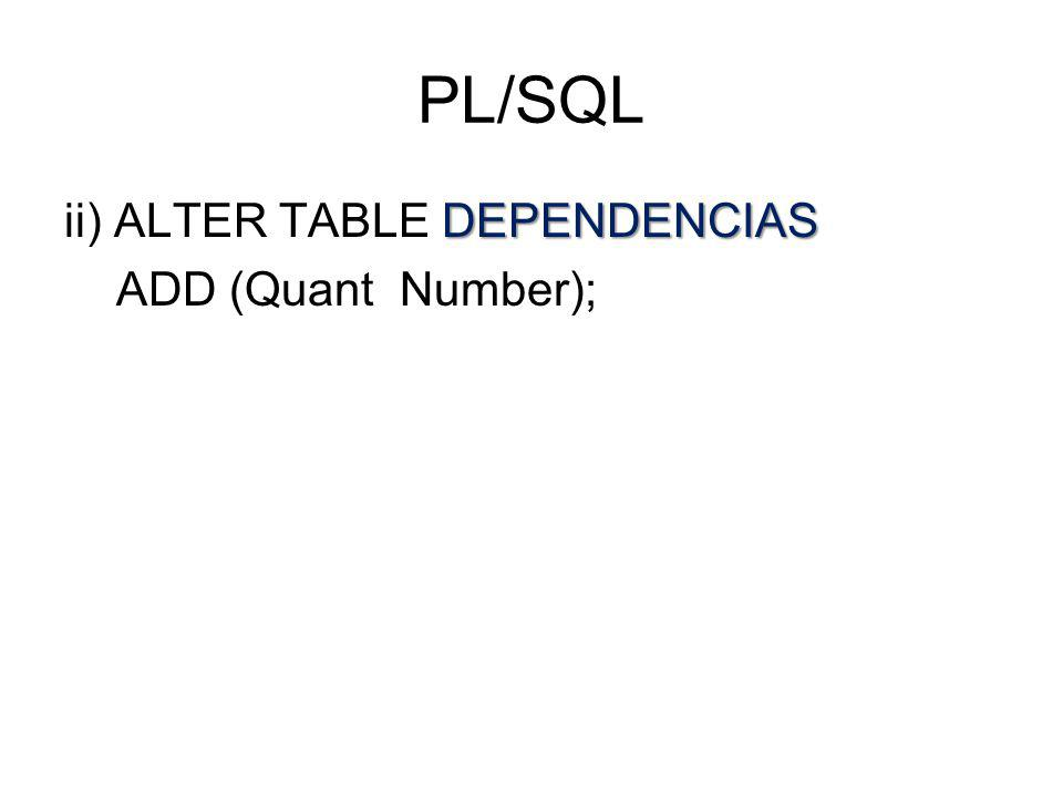 PL/SQL DEPENDENCIAS ii) ALTER TABLE DEPENDENCIAS ADD (Quant Number);