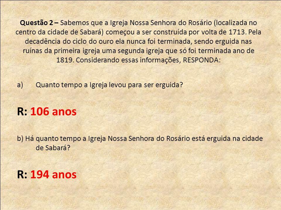 Questão 2 – Sabemos que a Igreja Nossa Senhora do Rosário (localizada no centro da cidade de Sabará) começou a ser construída por volta de 1713.