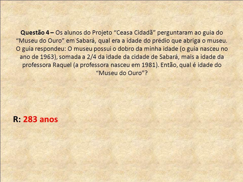Questão 4 – Os alunos do Projeto Ceasa Cidadã perguntaram ao guia do Museu do Ouro em Sabará, qual era a idade do prédio que abriga o museu.