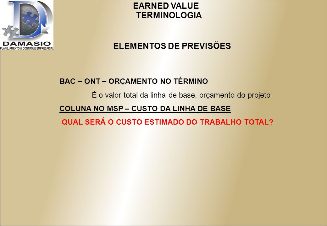 EARNED VALUE BAC – ONT – ORÇAMENTO NO TÉRMINO É o valor total da linha de base, orçamento do projeto COLUNA NO MSP – CUSTO DA LINHA DE BASE QUAL SERÁ O CUSTO ESTIMADO DO TRABALHO TOTAL.