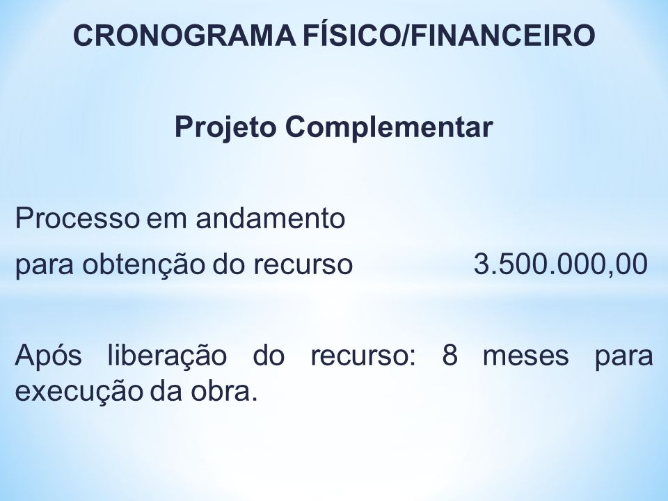 CRONOGRAMA FÍSICO/FINANCEIRO Projeto Complementar Processo em andamento para obtenção do recurso 3.500.000,00 Após liberação do recurso: 8 meses para