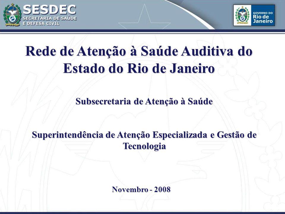 Rede de Atenção à Saúde Auditiva do Estado do Rio de Janeiro Subsecretaria de Atenção à Saúde Superintendência de Atenção Especializada e Gestão de Tecnologia Novembro - 2008