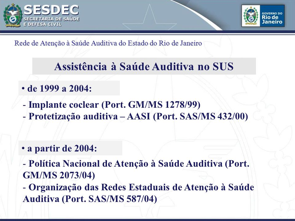 - Implante coclear (Port. GM/MS 1278/99) - Protetização auditiva – AASI (Port. SAS/MS 432/00) - Política Nacional de Atenção à Saúde Auditiva (Port. G