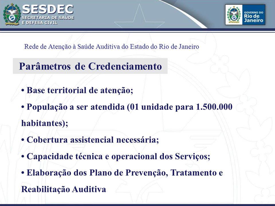 Base territorial de atenção; População a ser atendida (01 unidade para 1.500.000 habitantes); Cobertura assistencial necessária; Capacidade técnica e operacional dos Serviços; Elaboração dos Plano de Prevenção, Tratamento e Reabilitação Auditiva Rede de Atenção à Saúde Auditiva do Estado do Rio de Janeiro Parâmetros de Credenciamento