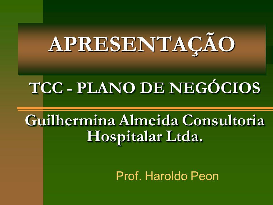 APRESENTAÇÃOAPRESENTAÇÃO Prof. Haroldo Peon TCC - PLANO DE NEGÓCIOS Guilhermina Almeida Consultoria Hospitalar Ltda.