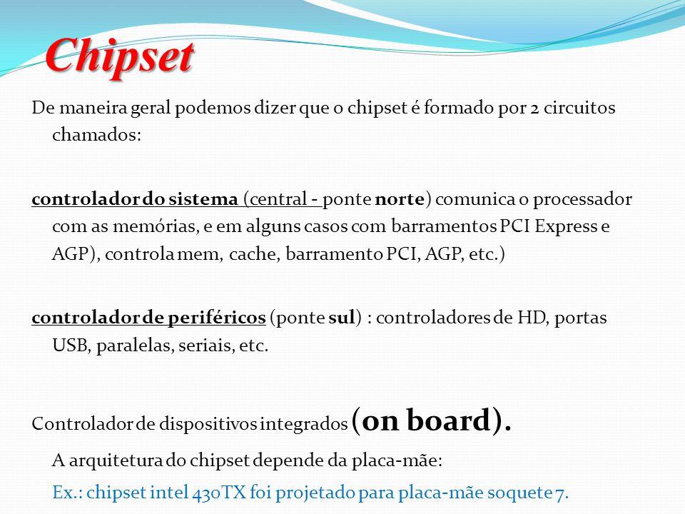Chipset Na placa mãe existem diversos circuitos de apoio chamado de Chipset (Chip = circuito, set = conjunto). O chipset definirá as principais caract