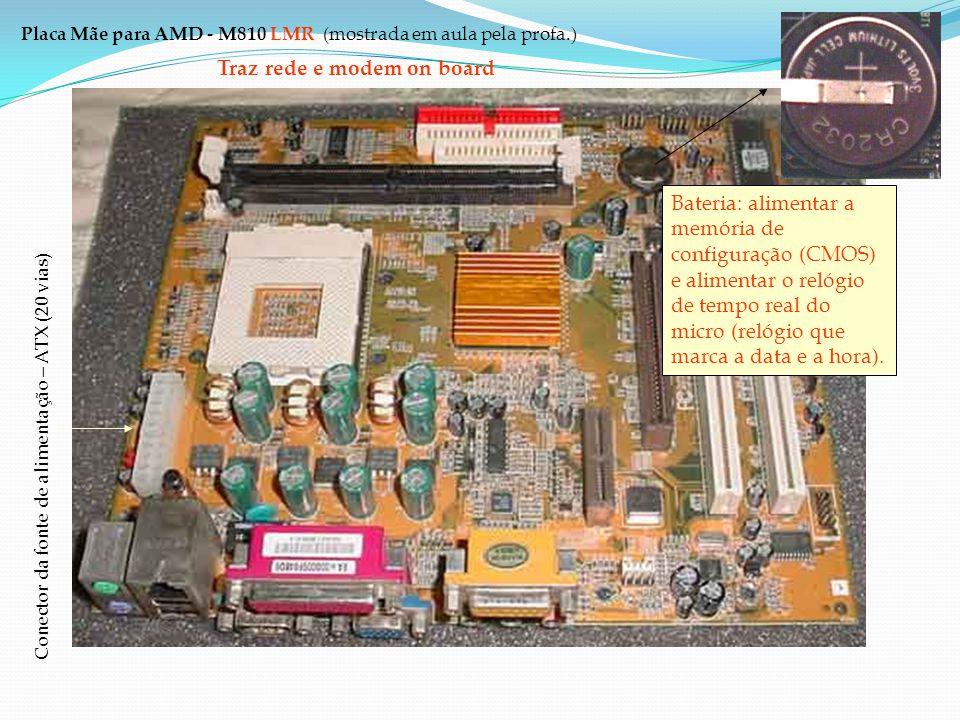 Placa Mãe para AMD - M810 LMR (mostrada em aula pela profa.) Slots PCI Slots AGP: Permite que o vídeo on board seja desabilitado. Traz rede e modem on