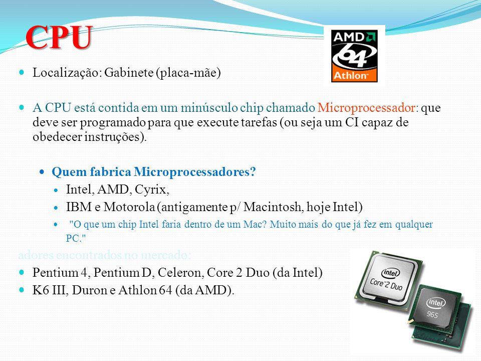 CPU Localização: Gabinete (placa-mãe) A CPU está contida em um minúsculo chip chamado Microprocessador: que deve ser programado para que execute tarefas (ou seja um CI capaz de obedecer instruções).