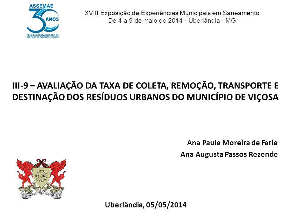 III-9 – AVALIAÇÃO DA TAXA DE COLETA, REMOÇÃO, TRANSPORTE E DESTINAÇÃO DOS RESÍDUOS URBANOS DO MUNICÍPIO DE VIÇOSA Uberlândia, 05/05/2014 Ana Paula Mor