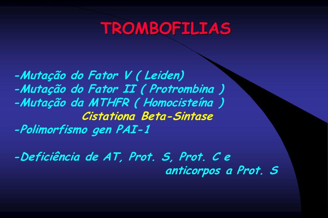 TROMBOFILIAS -Mutação do Fator V ( Leiden) -Mutação do Fator II ( Protrombina ) -Mutação da MTHFR ( Homocisteína ) Cistationa Beta-Sintase -Polimorfis