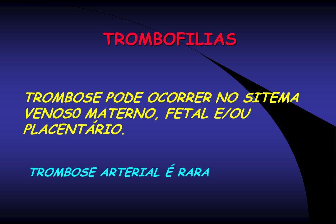 TROMBOFILIAS TROMBOSE PODE OCORRER NO SITEMA VENOS0 MATERNO, FETAL E/OU PLACENTÁRIO. TROMBOSE ARTERIAL É RARA