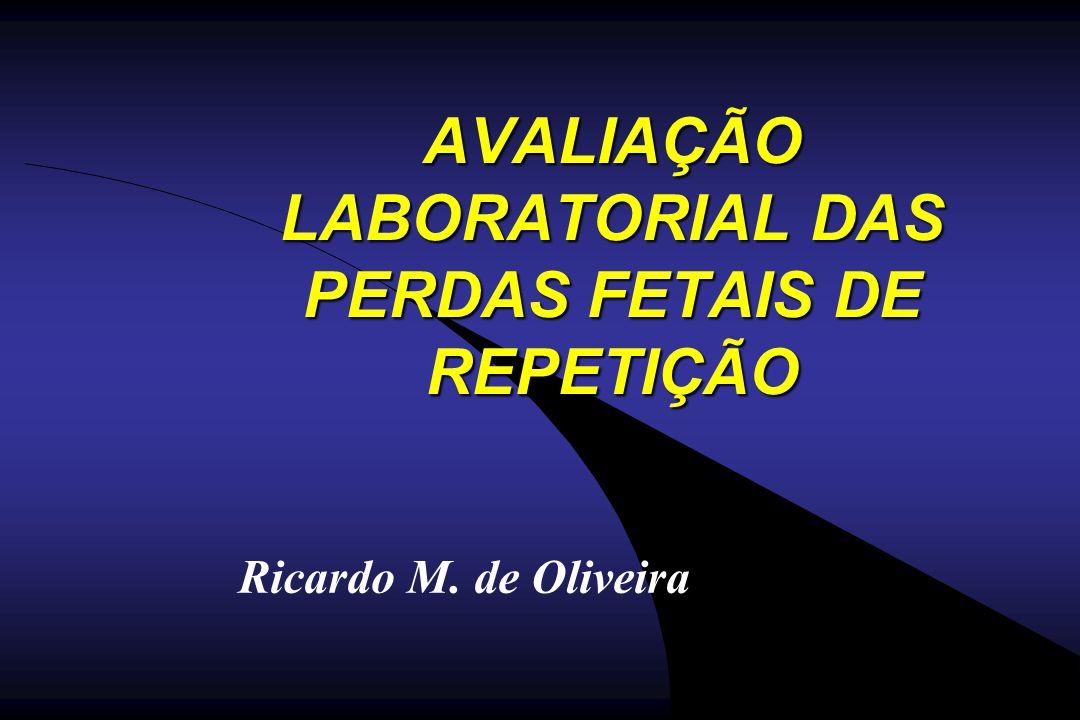 AVALIAÇÃO LABORATORIAL DAS PERDAS FETAIS DE REPETIÇÃO Ricardo M. de Oliveira