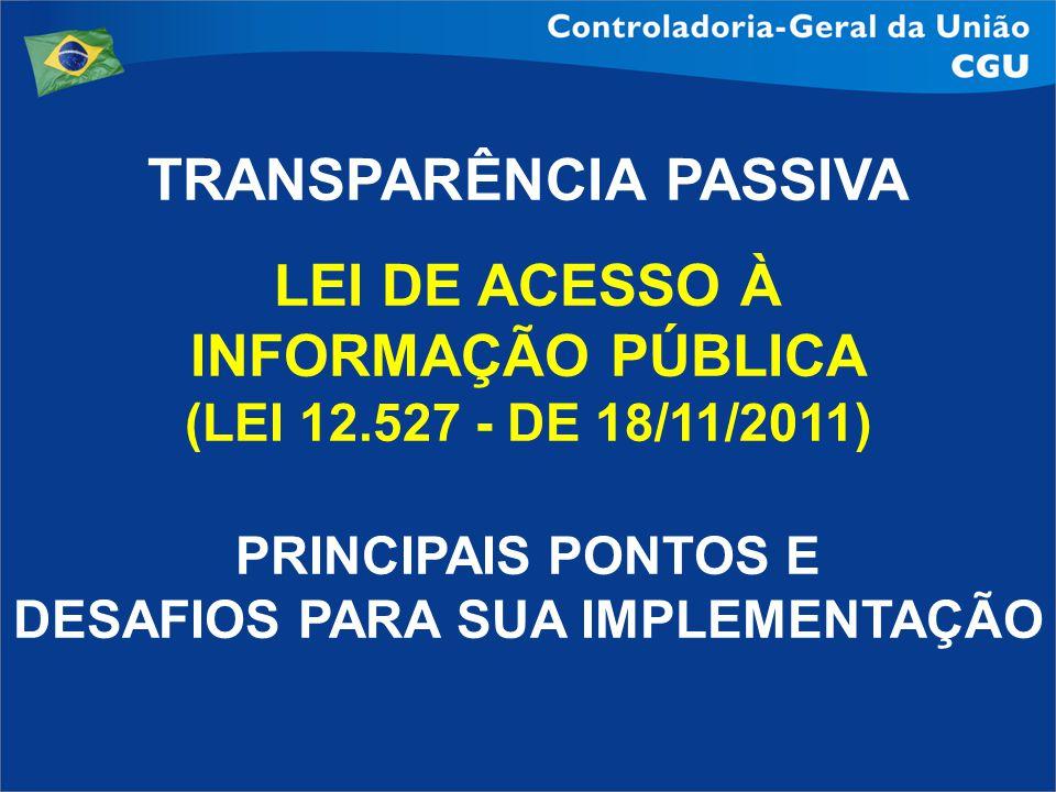 TRANSPARÊNCIA PASSIVA LEI DE ACESSO À INFORMAÇÃO PÚBLICA (LEI 12.527 - DE 18/11/2011) PRINCIPAIS PONTOS E DESAFIOS PARA SUA IMPLEMENTAÇÃO