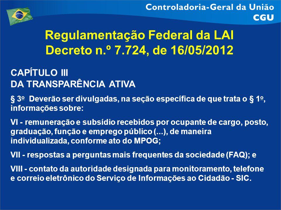Regulamentação Federal da LAI Decreto n.º 7.724, de 16/05/2012 CAPÍTULO III DA TRANSPARÊNCIA ATIVA § 3 o Deverão ser divulgadas, na seção específica d