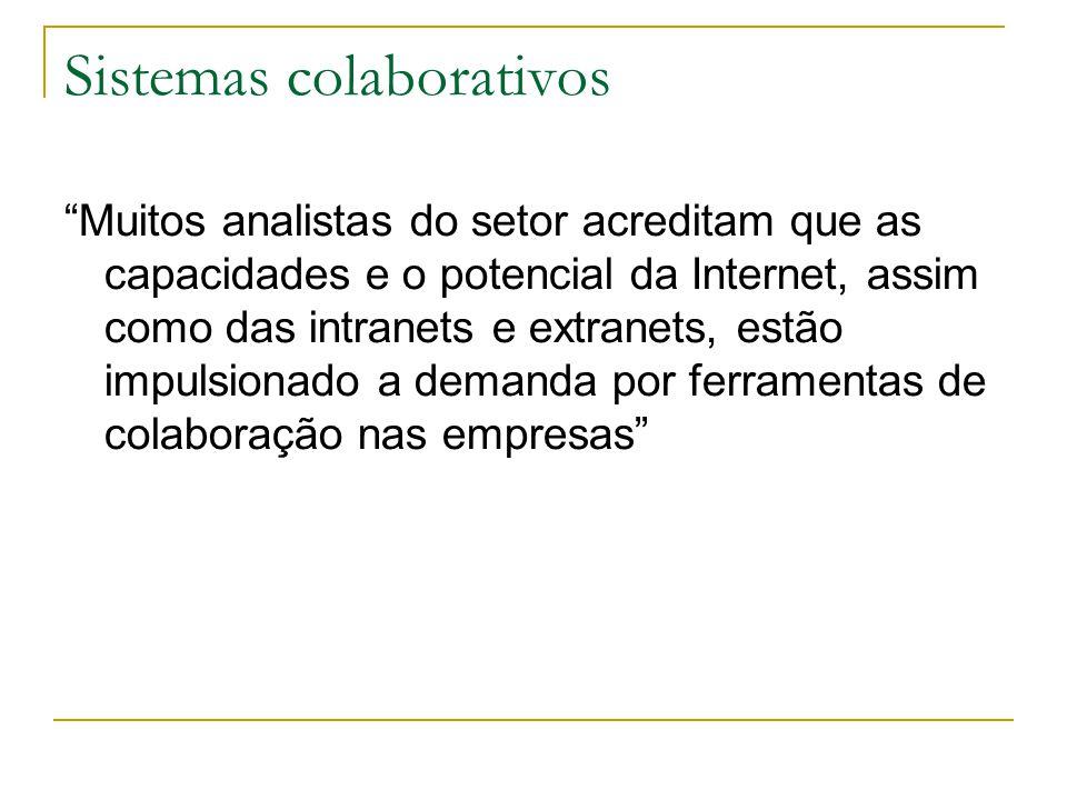 Sistemas colaborativos Muitos analistas do setor acreditam que as capacidades e o potencial da Internet, assim como das intranets e extranets, estão impulsionado a demanda por ferramentas de colaboração nas empresas