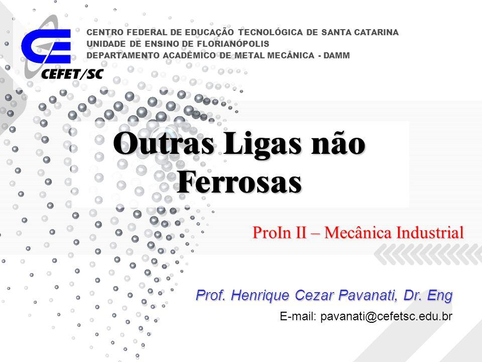 Outras Ligas não Ferrosas Prof. Henrique Cezar Pavanati, Dr. Eng CENTRO FEDERAL DE EDUCAÇÃO TECNOLÓGICA DE SANTA CATARINA UNIDADE DE ENSINO DE FLORIAN