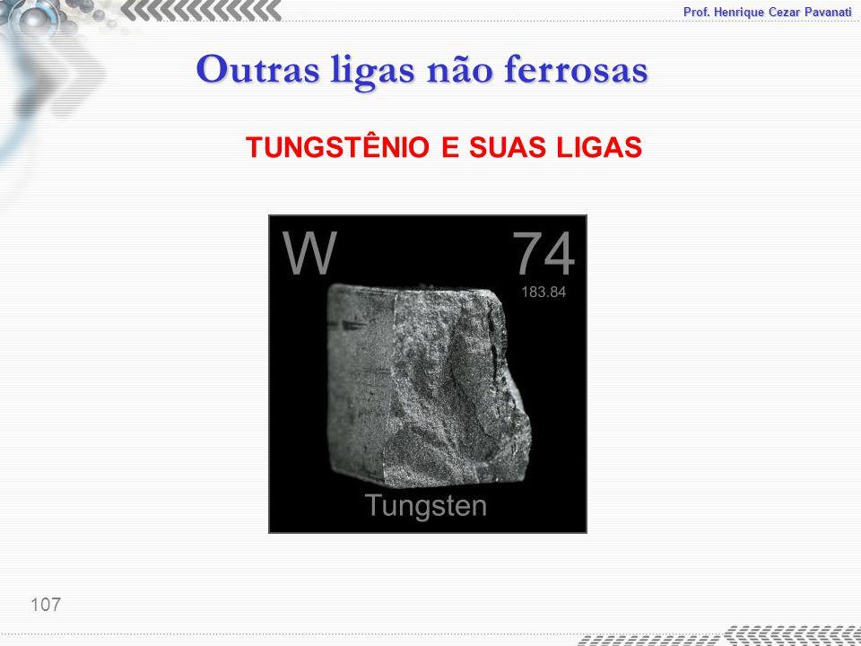 Prof. Henrique Cezar Pavanati Outras ligas não ferrosas 107 TUNGSTÊNIO E SUAS LIGAS